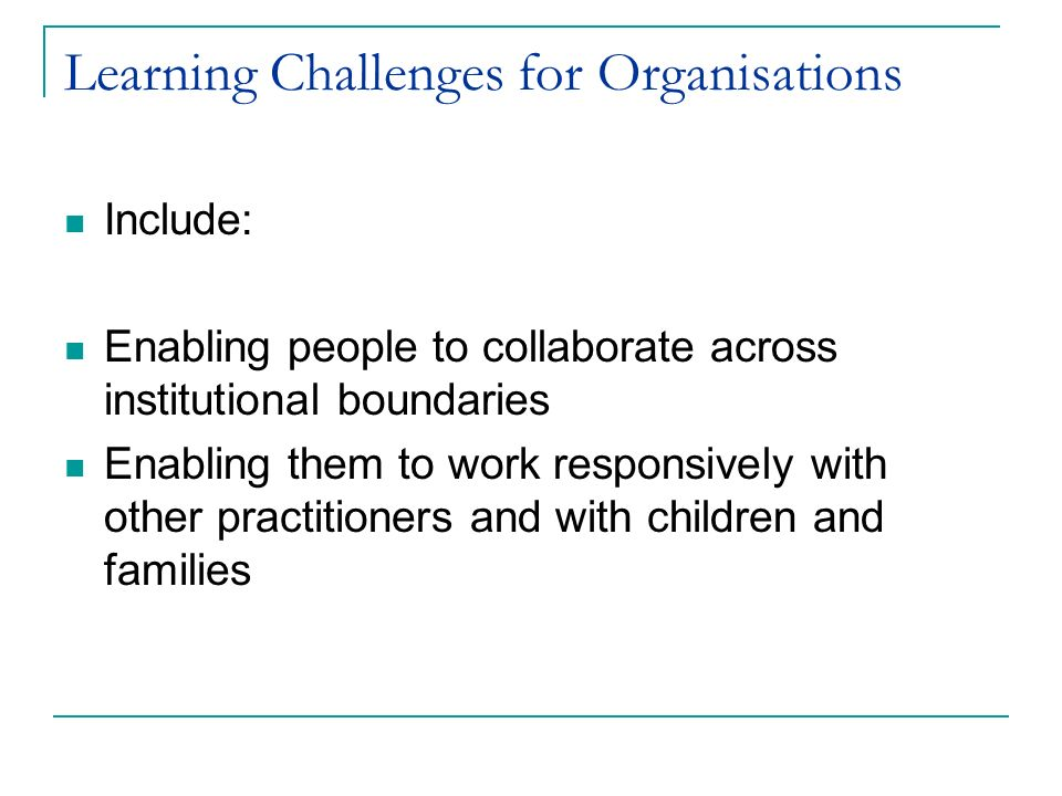 Learning Challenges for Organisations Include: Enabling people to collaborate across institutional boundaries Enabling them to work responsively with