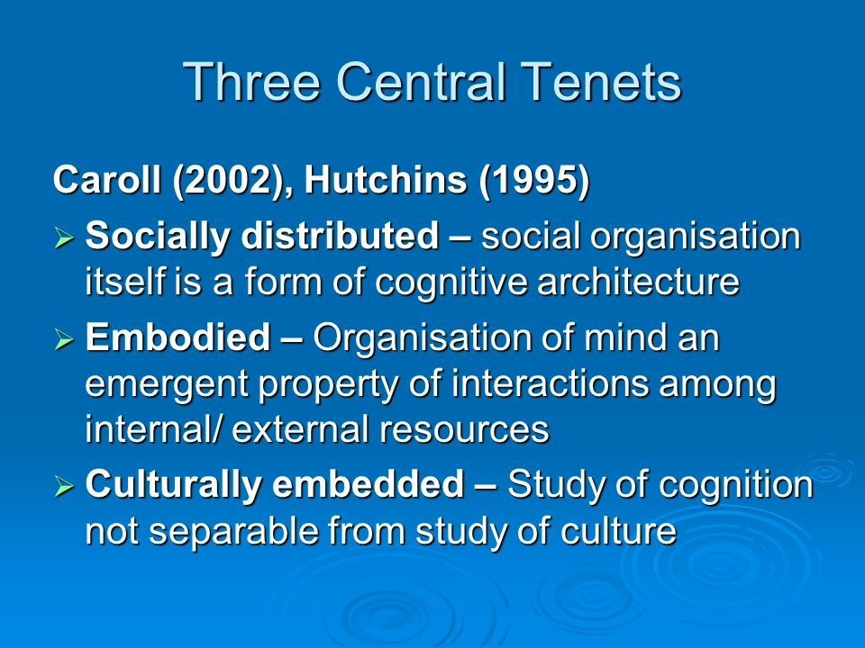 Three Central Tenets Caroll (2002), Hutchins (1995) Socially distributed – social organisation itself is a form of cognitive architecture Socially distributed – social organisation itself is a form of cognitive architecture Embodied – Organisation of mind an emergent property of interactions among internal/ external resources Embodied – Organisation of mind an emergent property of interactions among internal/ external resources Culturally embedded – Study of cognition not separable from study of culture Culturally embedded – Study of cognition not separable from study of culture