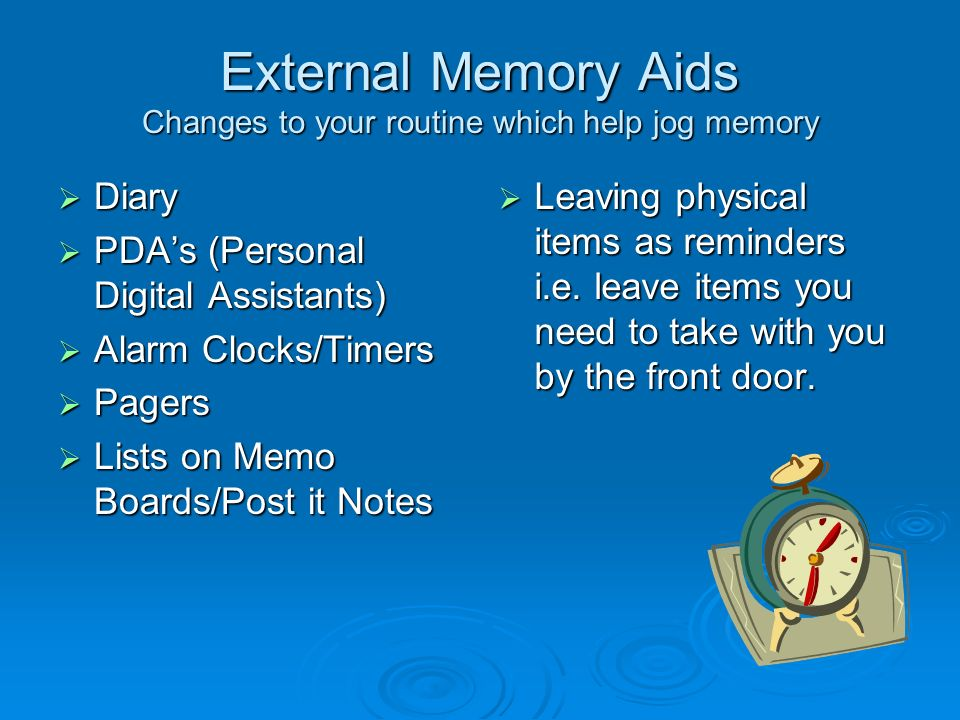 External Memory Aids Changes to your routine which help jog memory Diary Diary PDAs (Personal Digital Assistants) PDAs (Personal Digital Assistants) Alarm Clocks/Timers Alarm Clocks/Timers Pagers Pagers Lists on Memo Boards/Post it Notes Lists on Memo Boards/Post it Notes Leaving physical items as reminders i.e.