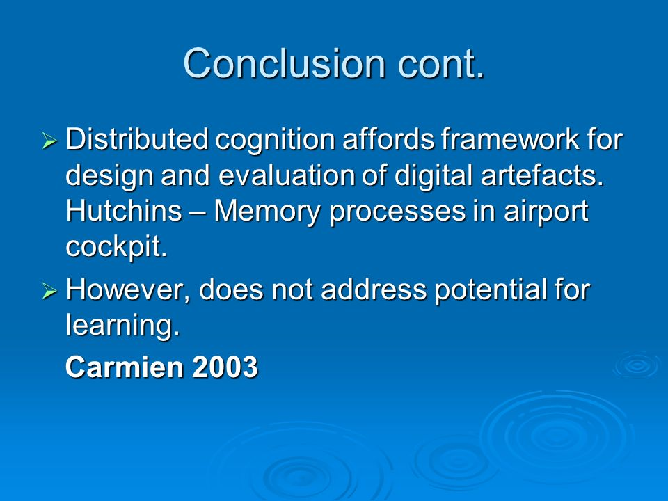 Conclusion cont. Distributed cognition affords framework for design and evaluation of digital artefacts. Hutchins – Memory processes in airport cockpi