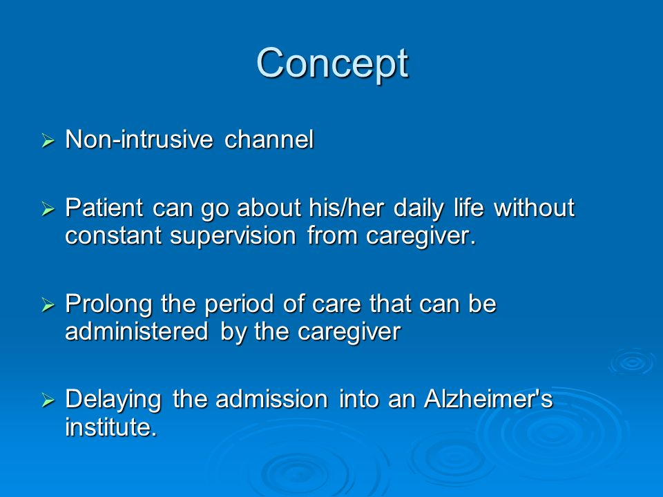 Concept Non-intrusive channel Non-intrusive channel Patient can go about his/her daily life without constant supervision from caregiver.