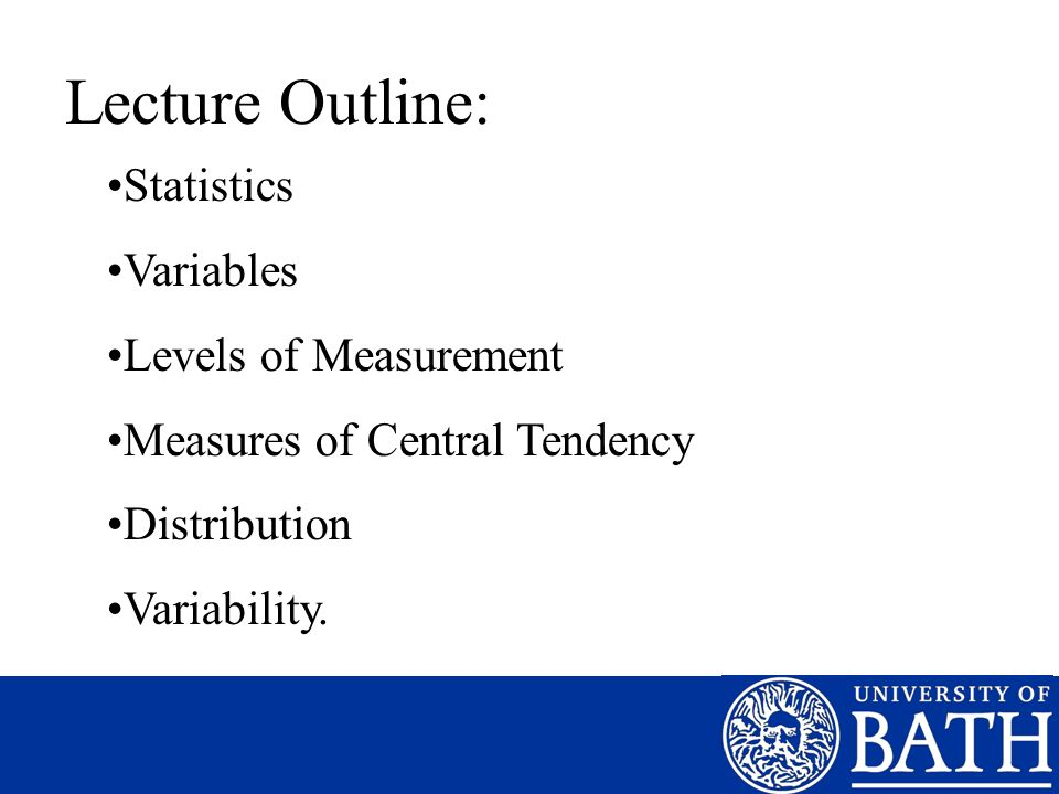 Lecture Outline: Statistics Variables Levels of Measurement Measures of Central Tendency Distribution Variability.