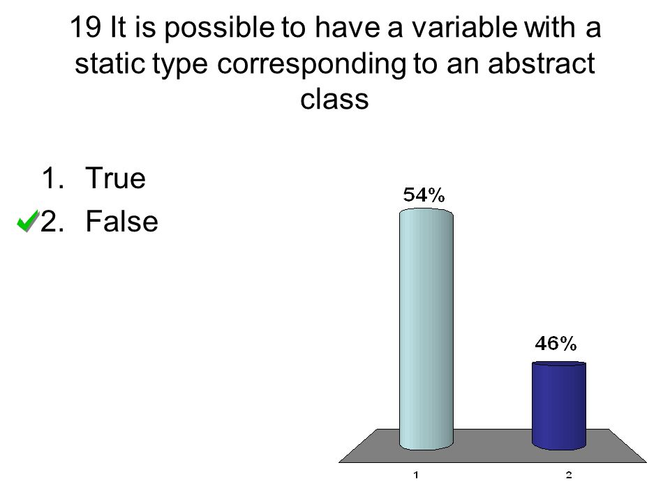 19 It is possible to have a variable with a static type corresponding to an abstract class 1.True 2.False