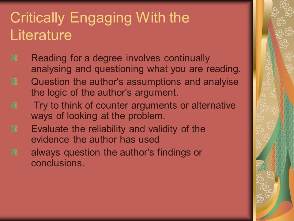 Critically Engaging With the Literature Reading for a degree involves continually analysing and questioning what you are reading. Question the author'