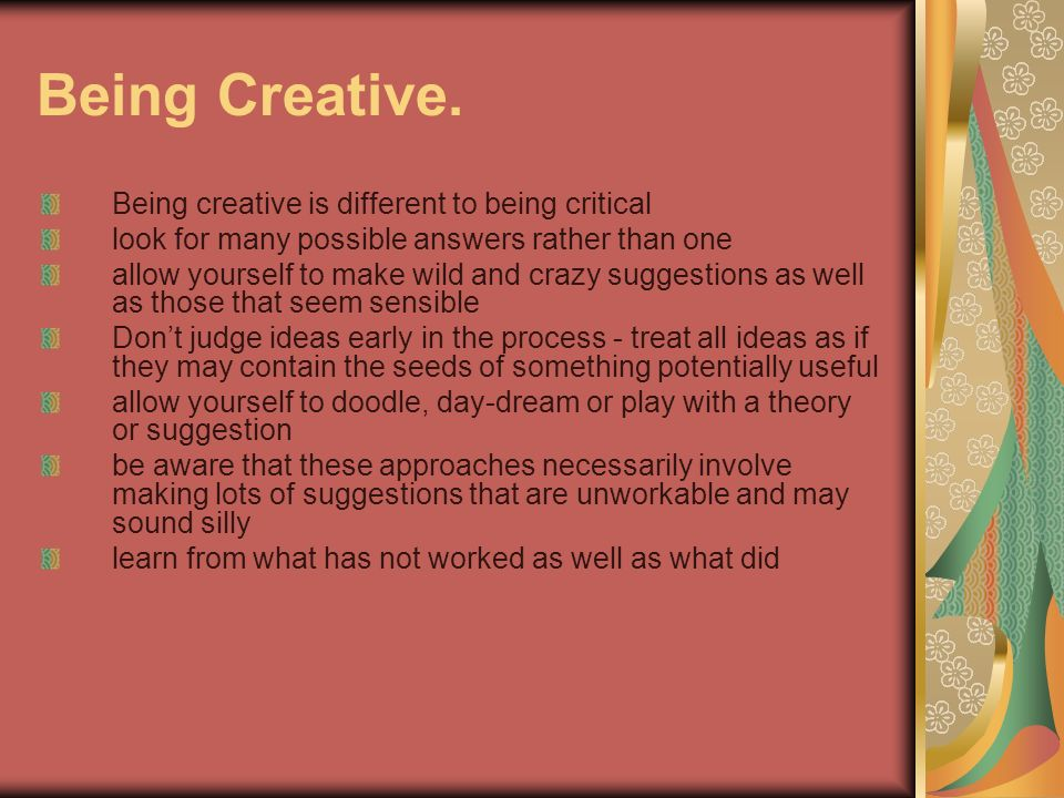 Being Creative. Being creative is different to being critical look for many possible answers rather than one allow yourself to make wild and crazy sug