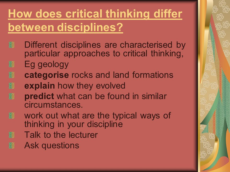 How does critical thinking differ between disciplines? Different disciplines are characterised by particular approaches to critical thinking, Eg geolo