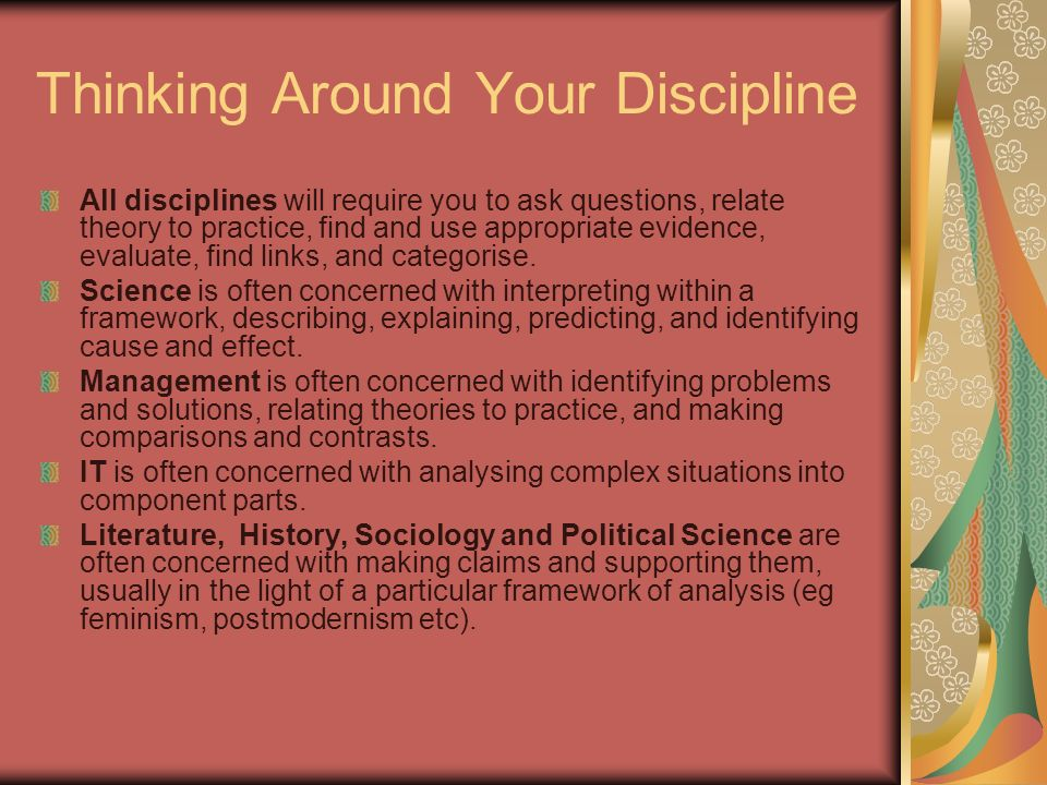 Thinking Around Your Discipline All disciplines will require you to ask questions, relate theory to practice, find and use appropriate evidence, evalu