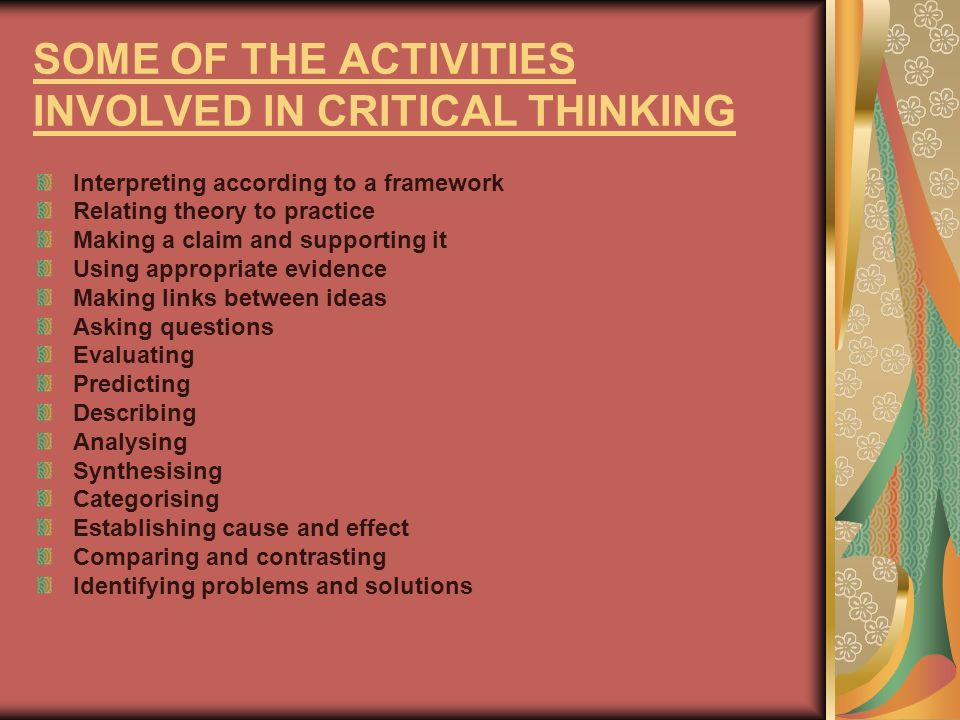 SOME OF THE ACTIVITIES INVOLVED IN CRITICAL THINKING Interpreting according to a framework Relating theory to practice Making a claim and supporting i