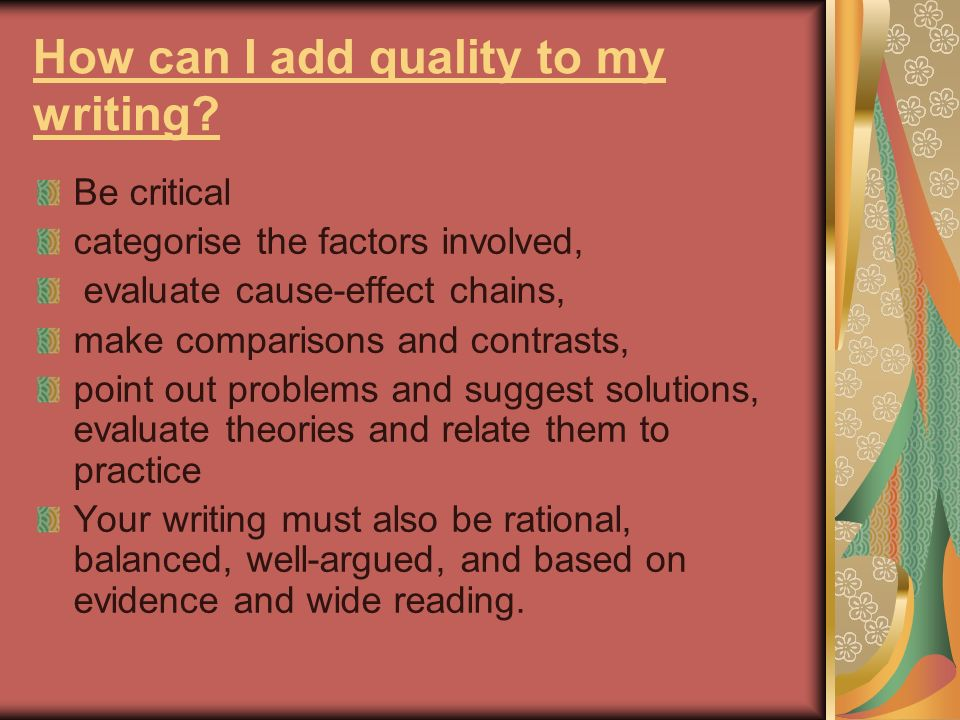 How can I add quality to my writing? Be critical categorise the factors involved, evaluate cause-effect chains, make comparisons and contrasts, point