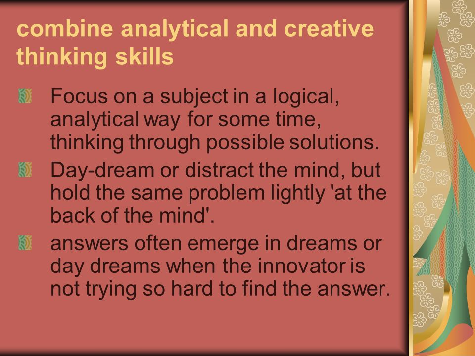 combine analytical and creative thinking skills Focus on a subject in a logical, analytical way for some time, thinking through possible solutions. Da