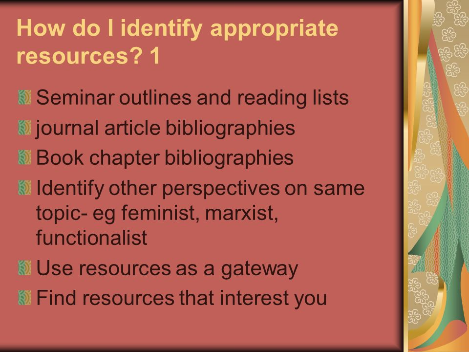 How do I identify appropriate resources? 1 Seminar outlines and reading lists journal article bibliographies Book chapter bibliographies Identify othe