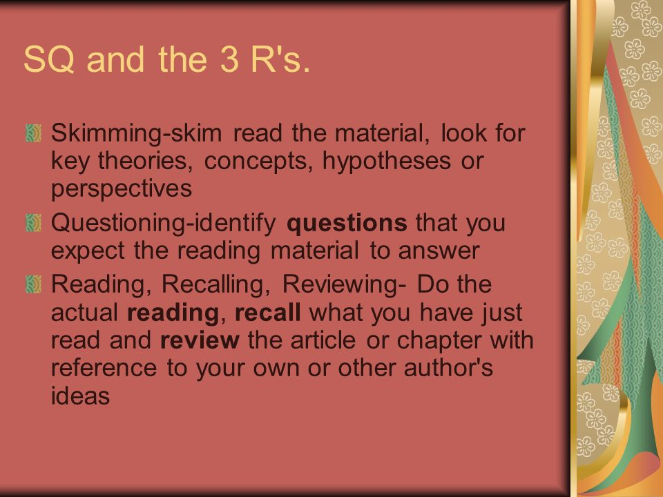 SQ and the 3 R's. Skimming-skim read the material, look for key theories, concepts, hypotheses or perspectives Questioning-identify questions that you