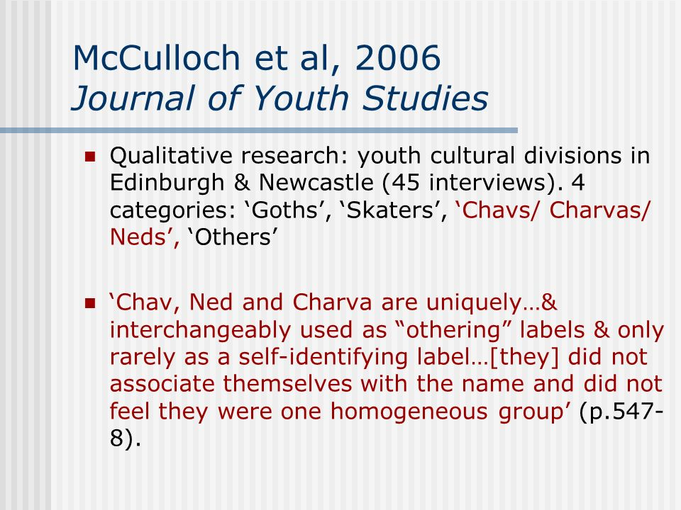 McCulloch et al, 2006 Journal of Youth Studies Qualitative research: youth cultural divisions in Edinburgh & Newcastle (45 interviews). 4 categories: