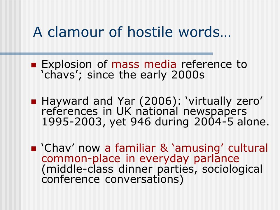 A clamour of hostile words… Explosion of mass media reference to chavs; since the early 2000s Hayward and Yar (2006): virtually zero references in UK