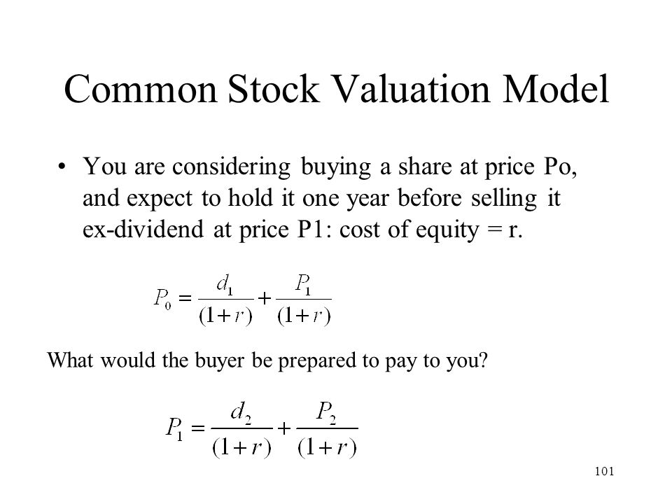 101 Common Stock Valuation Model You are considering buying a share at price Po, and expect to hold it one year before selling it ex-dividend at price