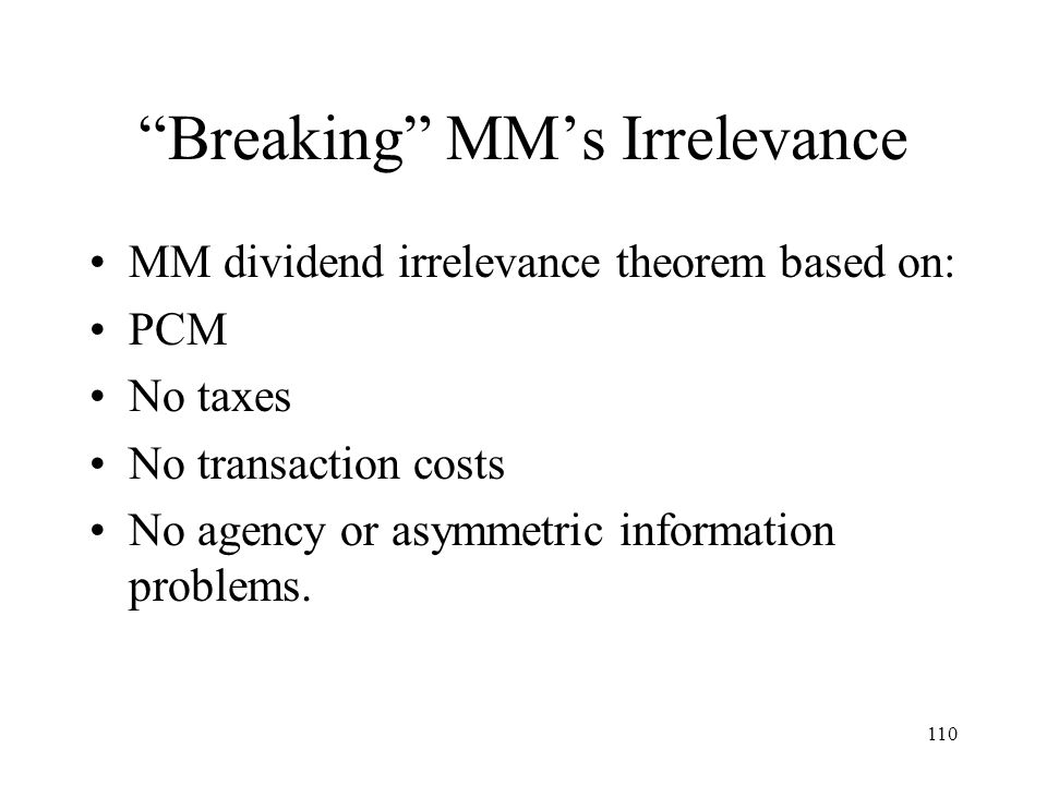 110 Breaking MMs Irrelevance MM dividend irrelevance theorem based on: PCM No taxes No transaction costs No agency or asymmetric information problems.