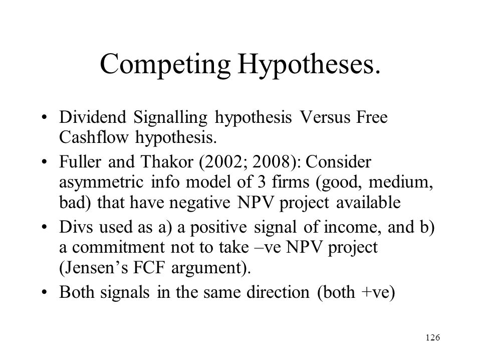 126 Competing Hypotheses. Dividend Signalling hypothesis Versus Free Cashflow hypothesis. Fuller and Thakor (2002; 2008): Consider asymmetric info mod