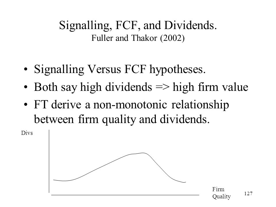 127 Signalling, FCF, and Dividends. Fuller and Thakor (2002) Signalling Versus FCF hypotheses. Both say high dividends => high firm value FT derive a