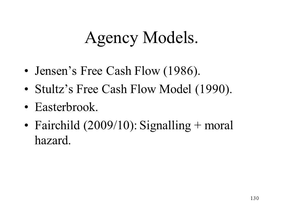 130 Agency Models. Jensens Free Cash Flow (1986). Stultzs Free Cash Flow Model (1990). Easterbrook. Fairchild (2009/10): Signalling + moral hazard.