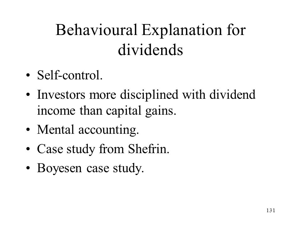 131 Behavioural Explanation for dividends Self-control. Investors more disciplined with dividend income than capital gains. Mental accounting. Case st