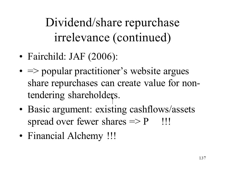 137 Dividend/share repurchase irrelevance (continued) Fairchild: JAF (2006): => popular practitioners website argues share repurchases can create valu