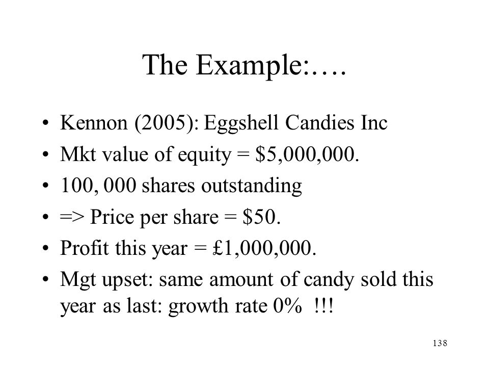 138 The Example:…. Kennon (2005): Eggshell Candies Inc Mkt value of equity = $5,000,000. 100, 000 shares outstanding => Price per share = $50. Profit