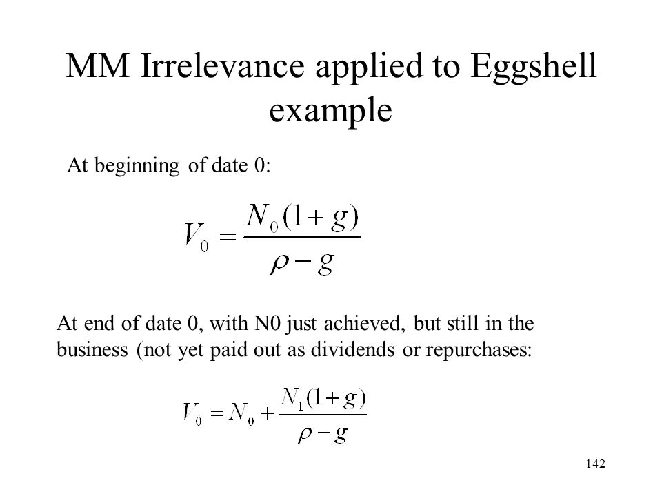 142 MM Irrelevance applied to Eggshell example At beginning of date 0: At end of date 0, with N0 just achieved, but still in the business (not yet pai
