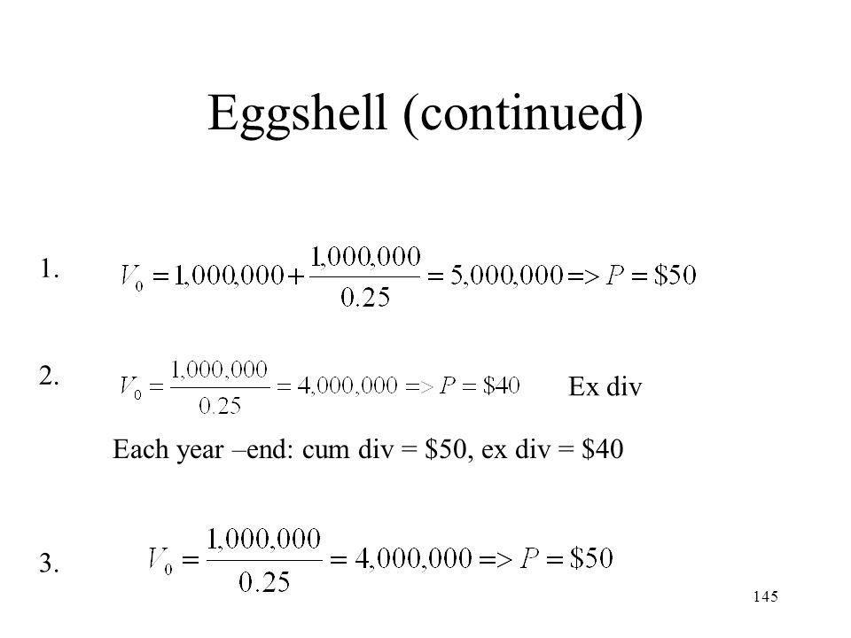 145 Eggshell (continued) Ex div Each year –end: cum div = $50, ex div = $40 1. 2. 3.