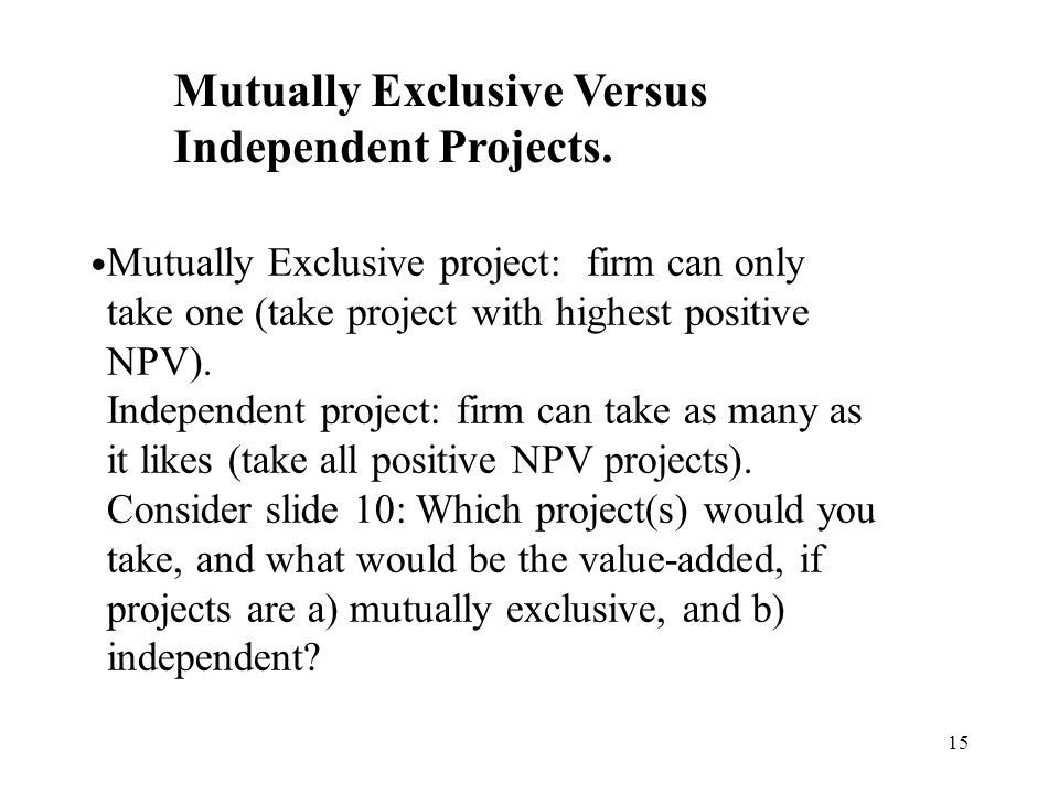 15 Mutually Exclusive project: firm can only take one (take project with highest positive NPV). Independent project: firm can take as many as it likes
