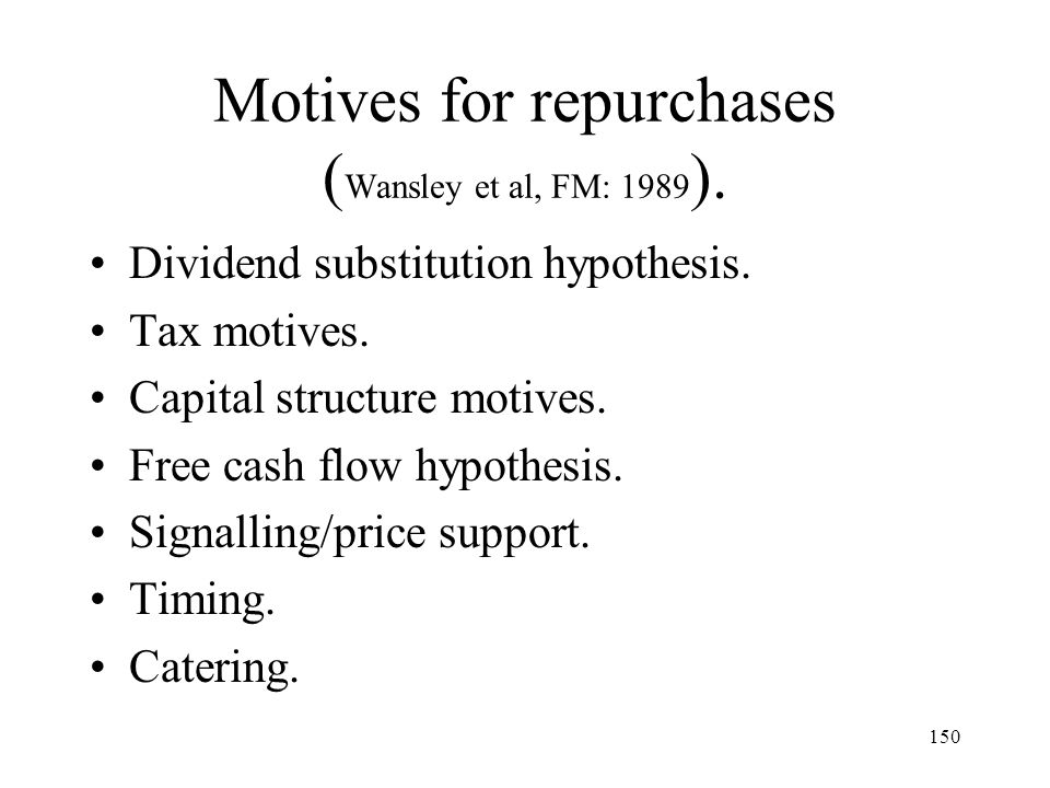 150 Motives for repurchases ( Wansley et al, FM: 1989 ). Dividend substitution hypothesis. Tax motives. Capital structure motives. Free cash flow hypo