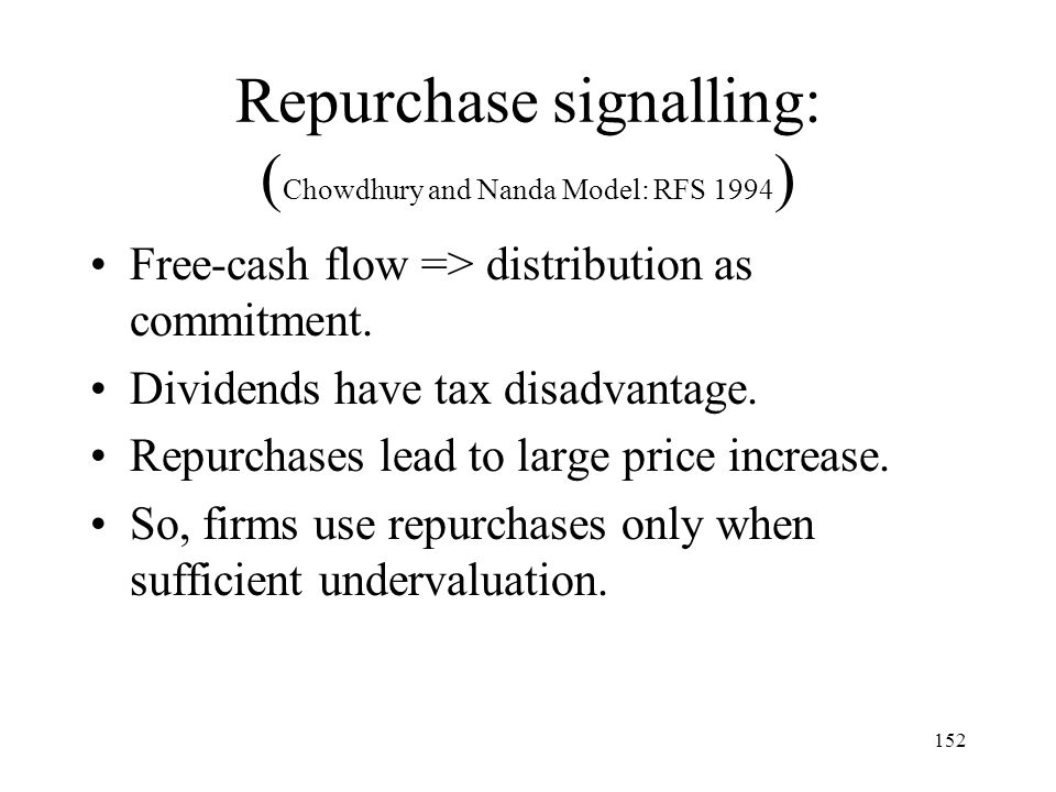 152 Repurchase signalling: ( Chowdhury and Nanda Model: RFS 1994 ) Free-cash flow => distribution as commitment. Dividends have tax disadvantage. Repu