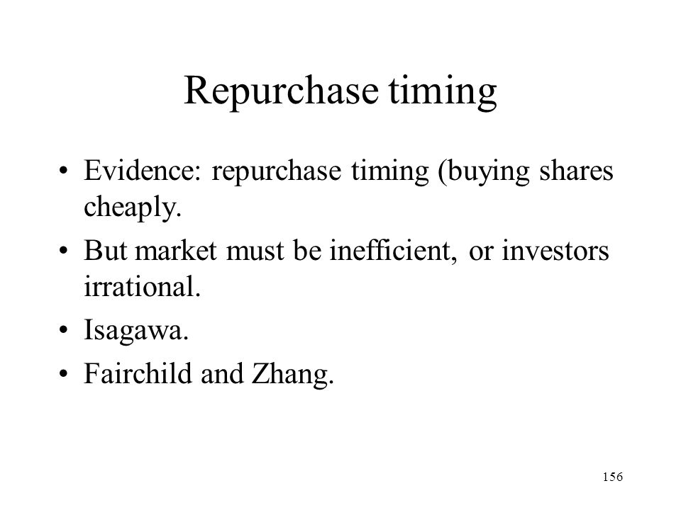 156 Repurchase timing Evidence: repurchase timing (buying shares cheaply. But market must be inefficient, or investors irrational. Isagawa. Fairchild
