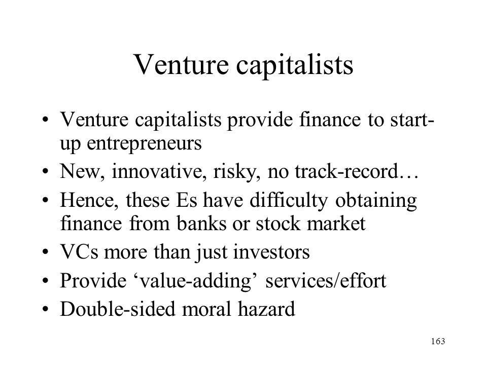 163 Venture capitalists Venture capitalists provide finance to start- up entrepreneurs New, innovative, risky, no track-record… Hence, these Es have d