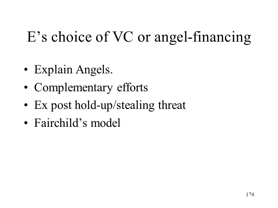 176 Es choice of VC or angel-financing Explain Angels. Complementary efforts Ex post hold-up/stealing threat Fairchilds model