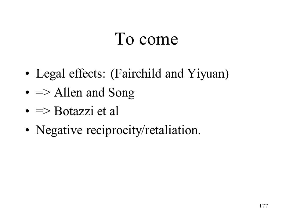177 To come Legal effects: (Fairchild and Yiyuan) => Allen and Song => Botazzi et al Negative reciprocity/retaliation.