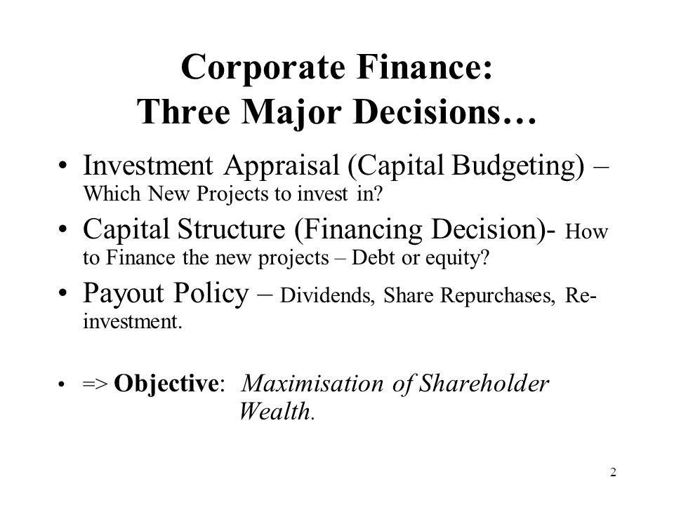 2 Corporate Finance: Three Major Decisions… Investment Appraisal (Capital Budgeting) – Which New Projects to invest in? Capital Structure (Financing D