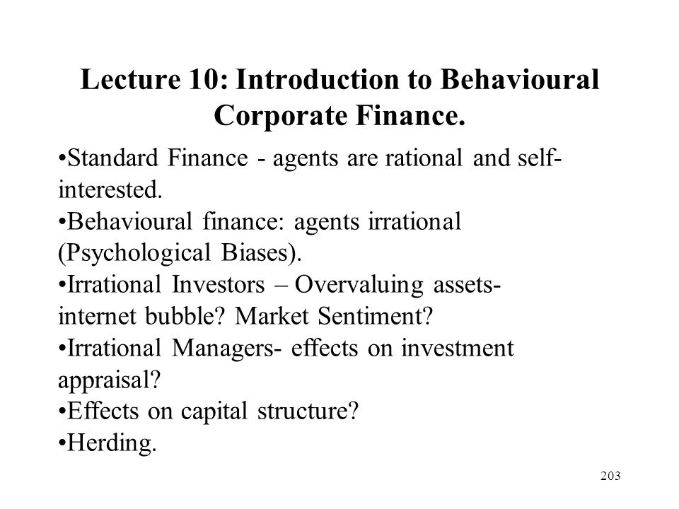 203 Lecture 10: Introduction to Behavioural Corporate Finance. Standard Finance - agents are rational and self- interested. Behavioural finance: agent