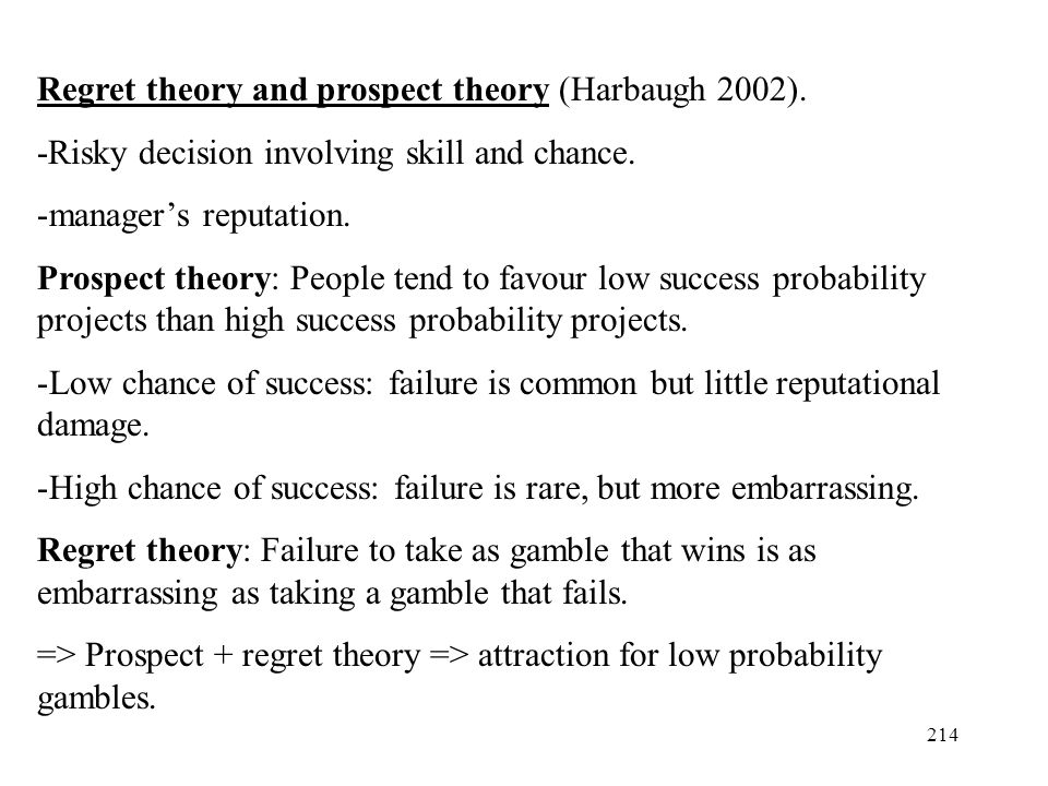 214 Regret theory and prospect theory (Harbaugh 2002). -Risky decision involving skill and chance. -managers reputation. Prospect theory: People tend