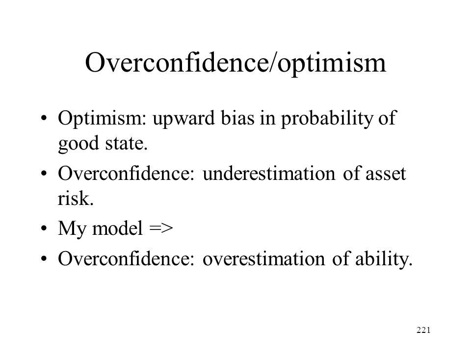 221 Overconfidence/optimism Optimism: upward bias in probability of good state. Overconfidence: underestimation of asset risk. My model => Overconfide