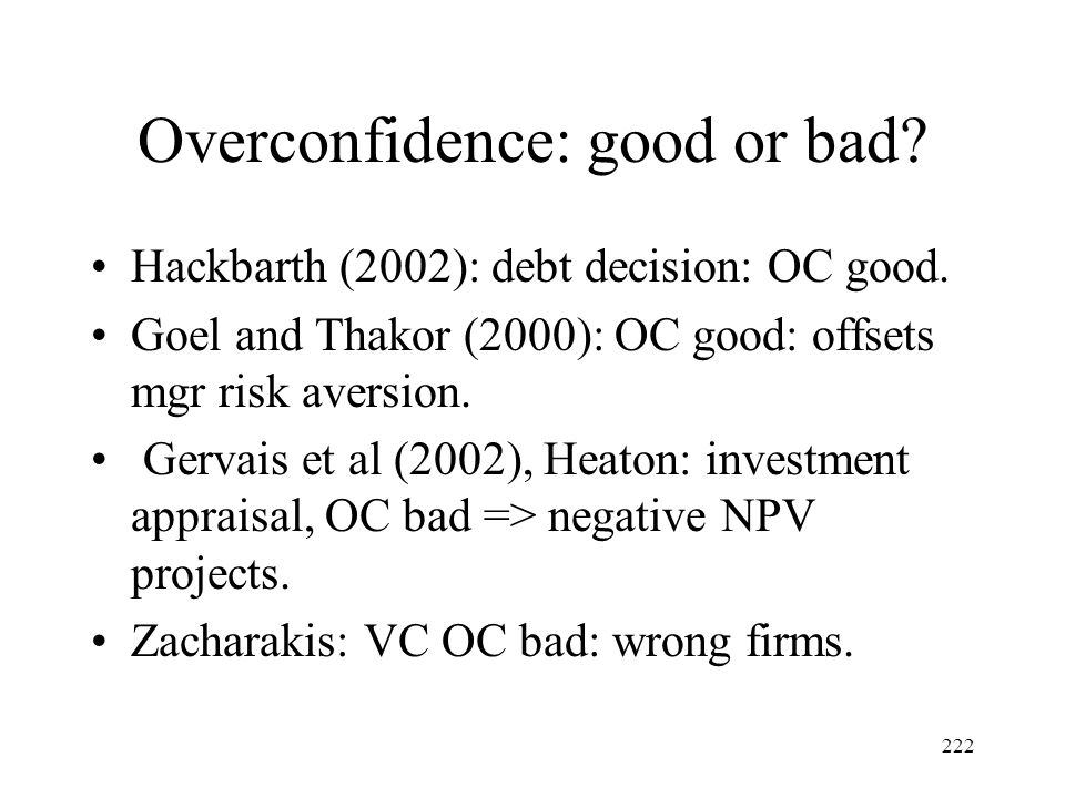 222 Overconfidence: good or bad? Hackbarth (2002): debt decision: OC good. Goel and Thakor (2000): OC good: offsets mgr risk aversion. Gervais et al (