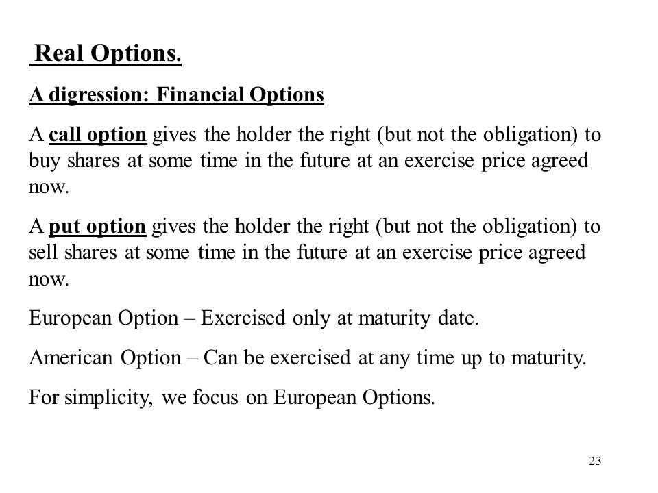 23 Real Options. A digression: Financial Options A call option gives the holder the right (but not the obligation) to buy shares at some time in the f