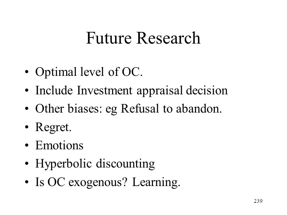 239 Future Research Optimal level of OC. Include Investment appraisal decision Other biases: eg Refusal to abandon. Regret. Emotions Hyperbolic discou