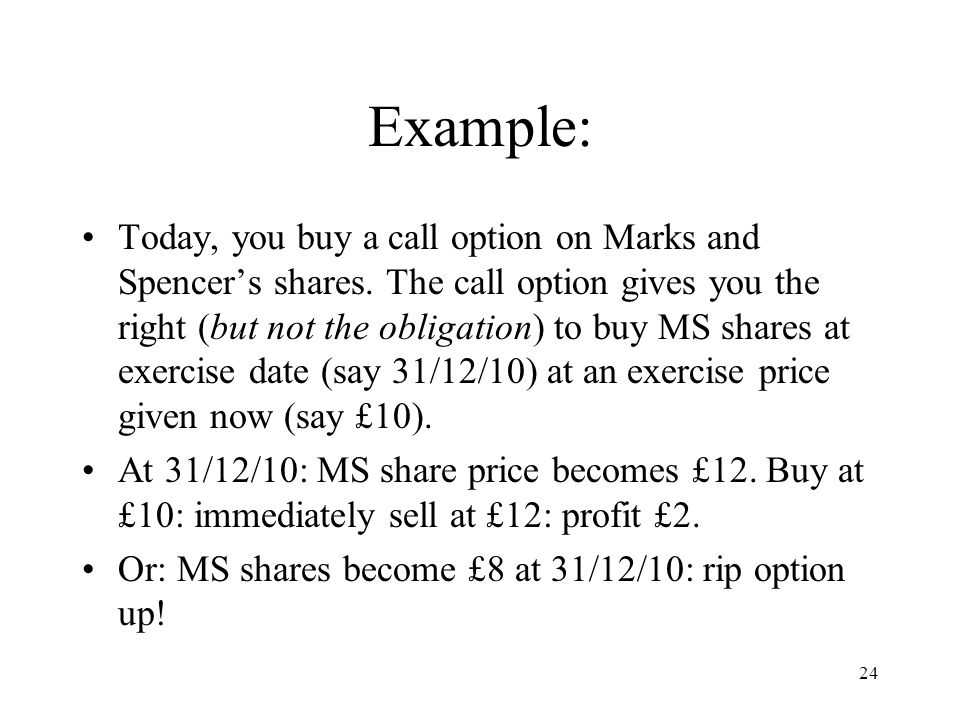 24 Example: Today, you buy a call option on Marks and Spencers shares. The call option gives you the right (but not the obligation) to buy MS shares a