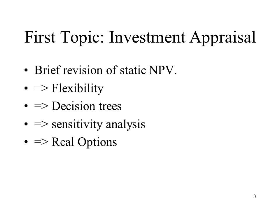 3 First Topic: Investment Appraisal Brief revision of static NPV. => Flexibility => Decision trees => sensitivity analysis => Real Options