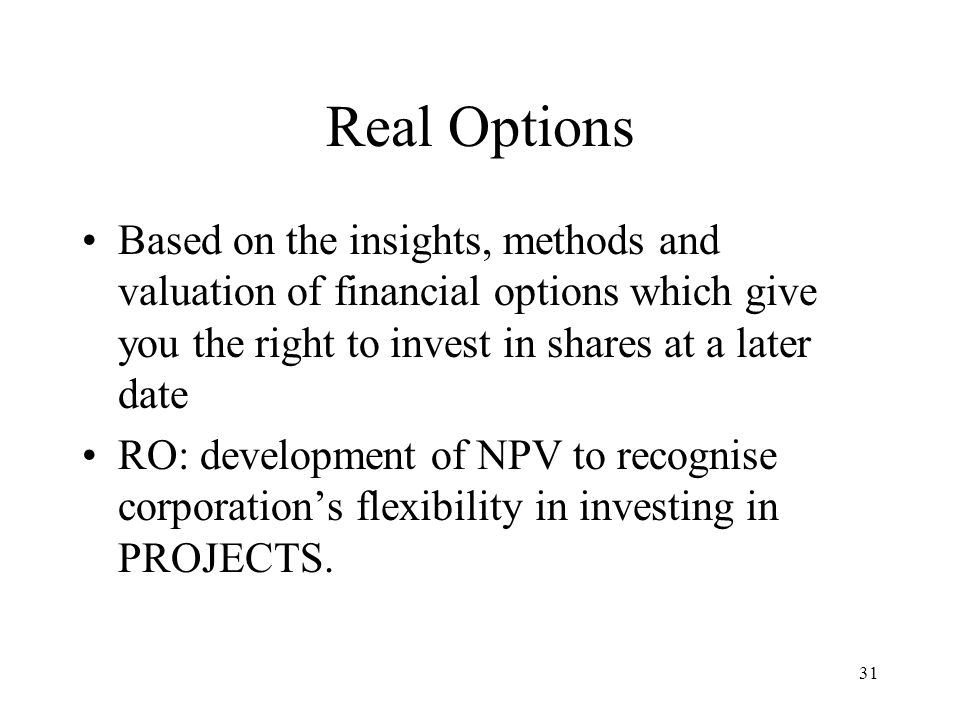 31 Real Options Based on the insights, methods and valuation of financial options which give you the right to invest in shares at a later date RO: dev