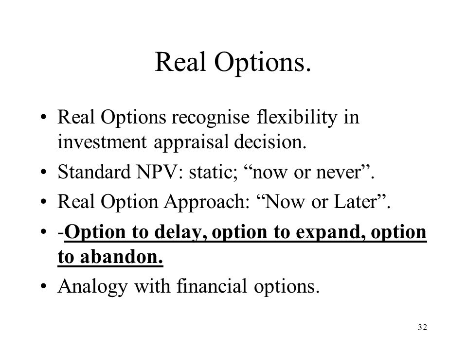 32 Real Options. Real Options recognise flexibility in investment appraisal decision. Standard NPV: static; now or never. Real Option Approach: Now or