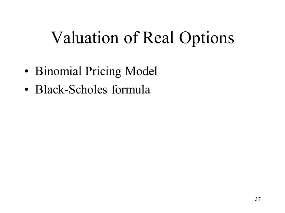 37 Valuation of Real Options Binomial Pricing Model Black-Scholes formula