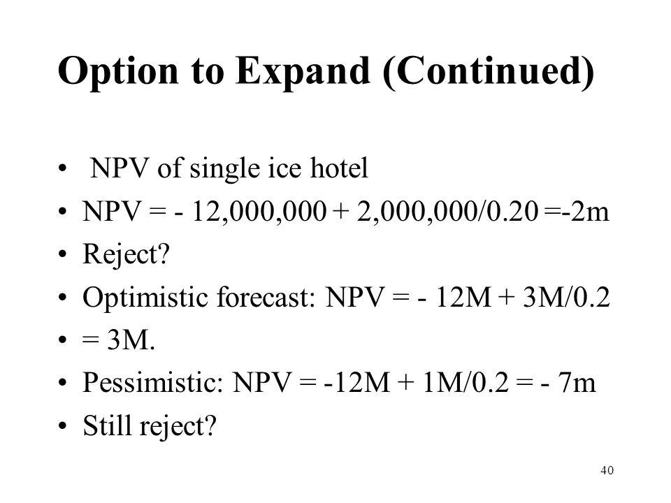 40 NPV of single ice hotel NPV = - 12,000,000 + 2,000,000/0.20 =-2m Reject? Optimistic forecast: NPV = - 12M + 3M/0.2 = 3M. Pessimistic: NPV = -12M +