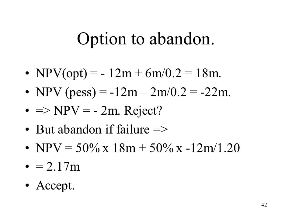 42 Option to abandon. NPV(opt) = - 12m + 6m/0.2 = 18m. NPV (pess) = -12m – 2m/0.2 = -22m. => NPV = - 2m. Reject? But abandon if failure => NPV = 50% x