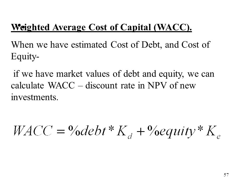 57 Weighted Average Cost of Capital (WACC). When we have estimated Cost of Debt, and Cost of Equity- if we have market values of debt and equity, we c
